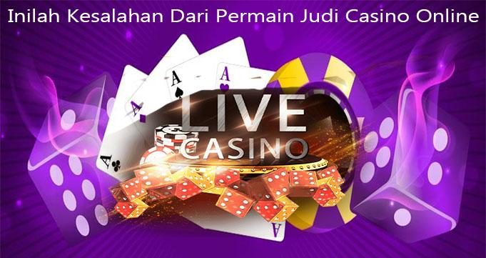 Inilah Kesalahan Dari Permain Judi Casino Online