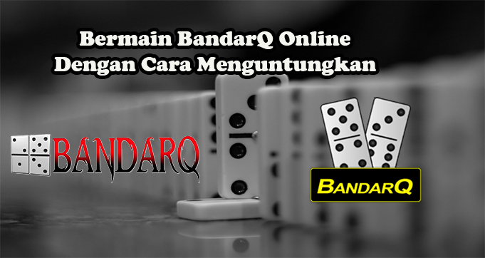 Bermain BandarQ Online Dengan Cara Menguntungkan